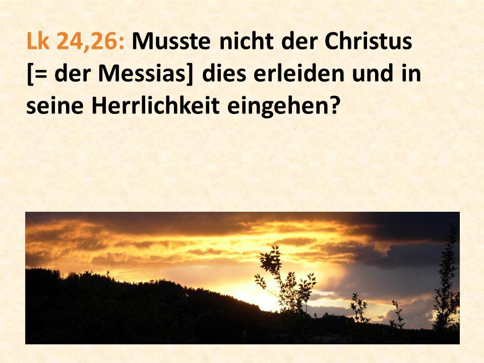 Lk 24,26: Musste nicht der Christus [= der Messias] dies erleiden und in seine Herrlichkeit eingehen